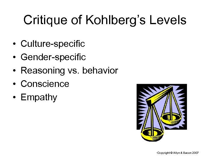Critique of Kohlberg's Levels • • • Culture-specific Gender-specific Reasoning vs. behavior Conscience Empathy
