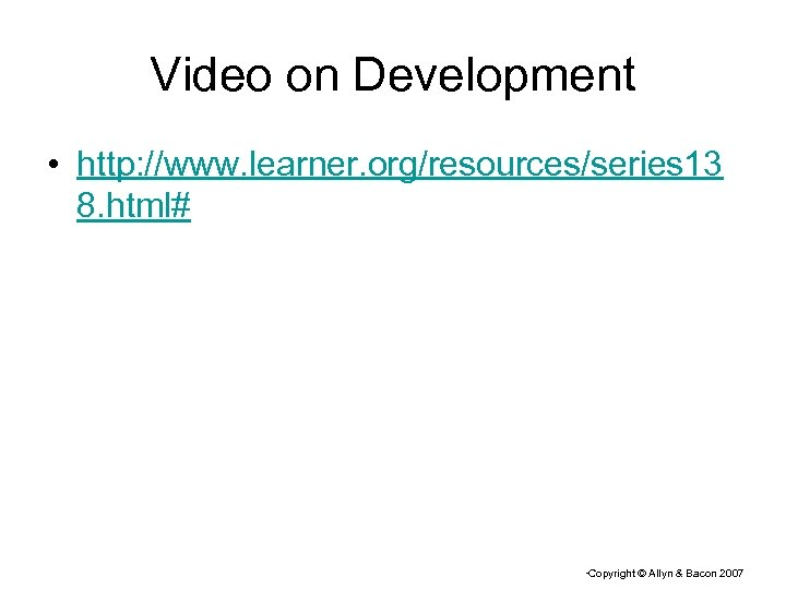 Video on Development • http: //www. learner. org/resources/series 13 8. html# Copyright © Allyn
