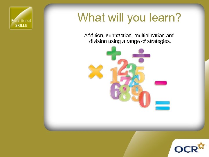 What will you learn? Addition, subtraction, multiplication and division using a range of strategies.