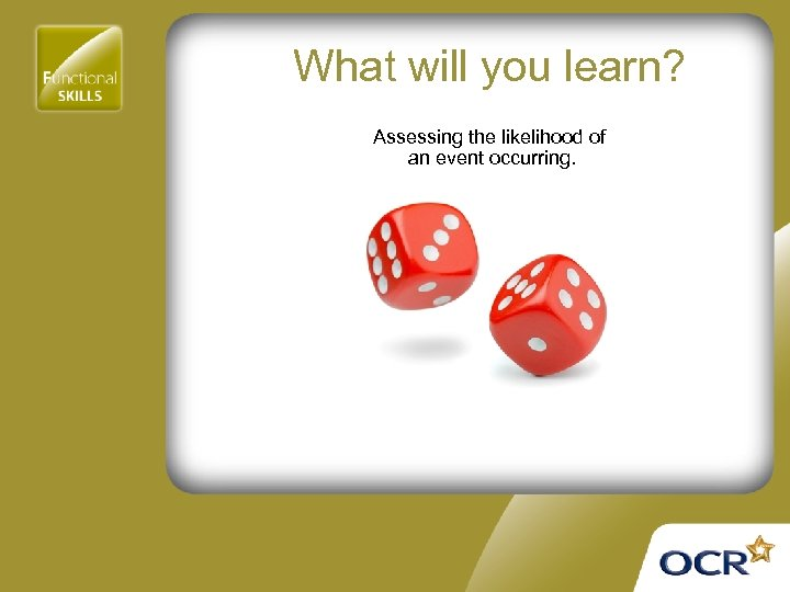 What will you learn? Assessing the likelihood of an event occurring.