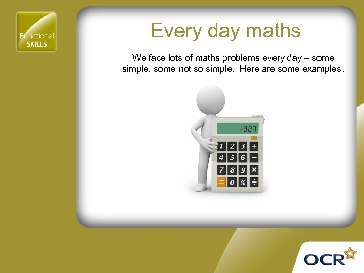 Every day maths We face lots of maths problems every day – some simple,