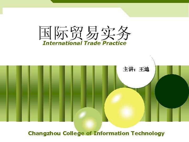 国际贸易实务 International Trade Practice 主讲:王迪 Changzhou College of Information Technology