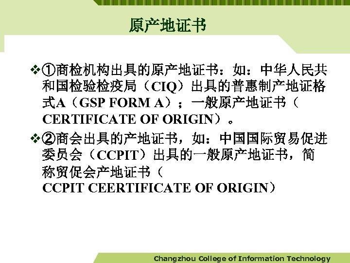 原产地证书 v ①商检机构出具的原产地证书:如:中华人民共 和国检验检疫局(CIQ)出具的普惠制产地证格 式A(GSP FORM A);一般原产地证书( CERTIFICATE OF ORIGIN)。 v ②商会出具的产地证书,如:中国国际贸易促进 委员会(CCPIT)出具的一般原产地证书,简 称贸促会产地证书(
