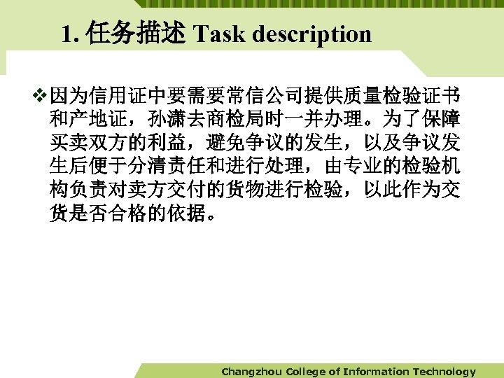 1. 任务描述 Task description v 因为信用证中要需要常信公司提供质量检验证书 和产地证,孙潇去商检局时一并办理。为了保障 买卖双方的利益,避免争议的发生,以及争议发 生后便于分清责任和进行处理,由专业的检验机 构负责对卖方交付的货物进行检验,以此作为交 货是否合格的依据。 Changzhou College of