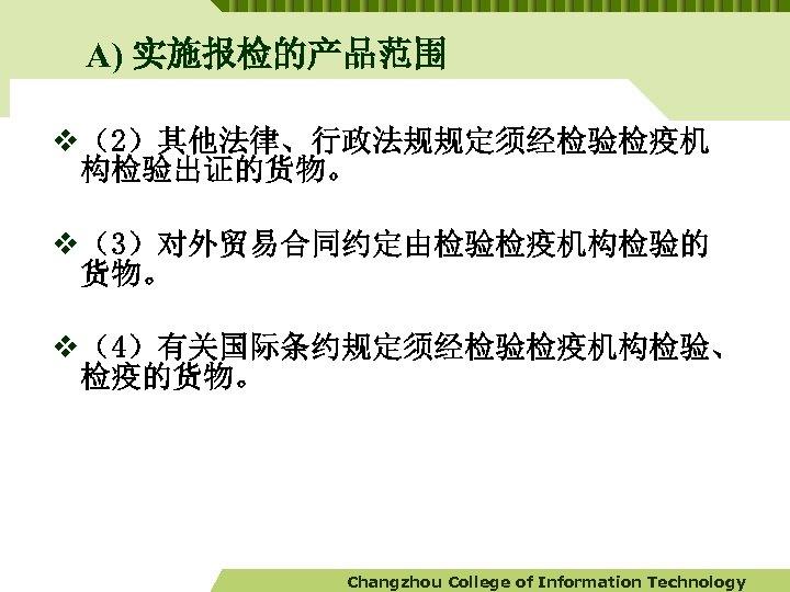 A) 实施报检的产品范围 v (2)其他法律、行政法规规定须经检验检疫机 构检验出证的货物。 v (3)对外贸易合同约定由检验检疫机构检验的 货物。 v (4)有关国际条约规定须经检验检疫机构检验、 检疫的货物。 Changzhou College of