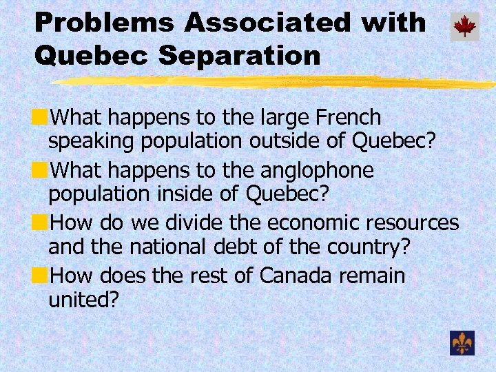 Problems Associated with Quebec Separation ¢What happens to the large French speaking population outside