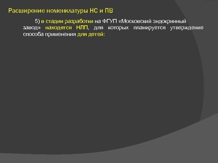 Расширение номенклатуры НС и ПВ 5) в стадии разработки на ФГУП «Московский эндокринный завод»