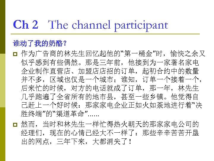 "Ch 2 The channel participant 谁动了我的奶酪? p 作为广告商的林先生回忆起他的""第一桶金""时,愉快之余又 似乎感到有些偶然。那是三年前,他接到为一家著名家电 企业制作直营店、加盟店店招的订单,起初合约中的数量 并不多,区域也仅是一个城市;谁知,订单一个接着一个, 后来忙的时候,对方的电话就成了订单,那一年,林先生 几乎跑遍了全省所有的地市县,甚至一些乡镇。他觉得自 己赶上一个好时候:那家家电企业正如火如荼地进行着""决"