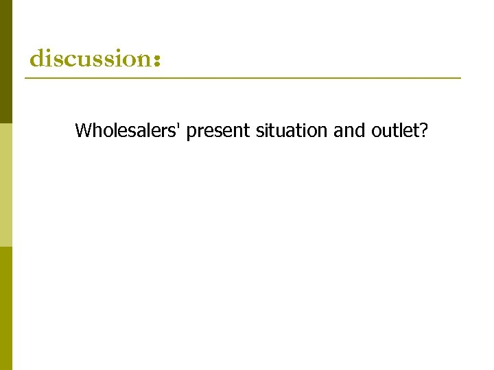 discussion: Wholesalers' present situation and outlet?