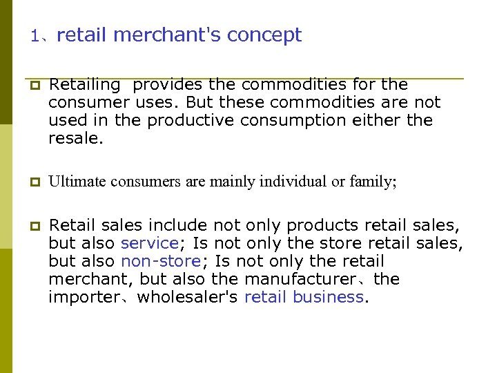 1、retail merchant's concept p Retailing provides the commodities for the consumer uses. But these