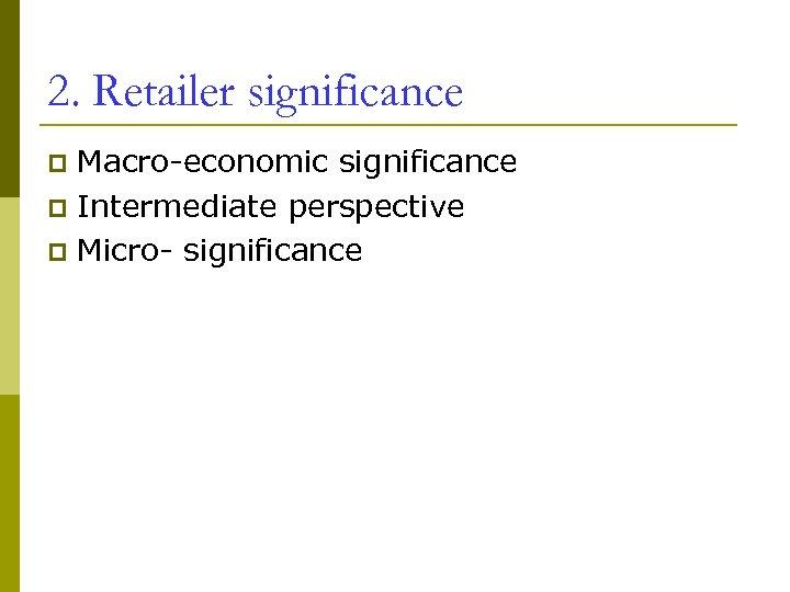 2. Retailer significance Macro-economic significance p Intermediate perspective p Micro- significance p