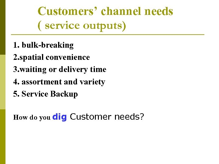 Customers' channel needs ( service outputs) 1. bulk-breaking 2. spatial convenience 3. waiting or