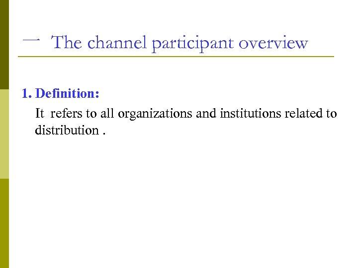 一 The channel participant overview 1. Definition: It refers to all organizations and institutions