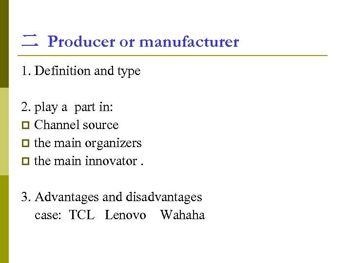 二 Producer or manufacturer 1. Definition and type 2. play a part in: p