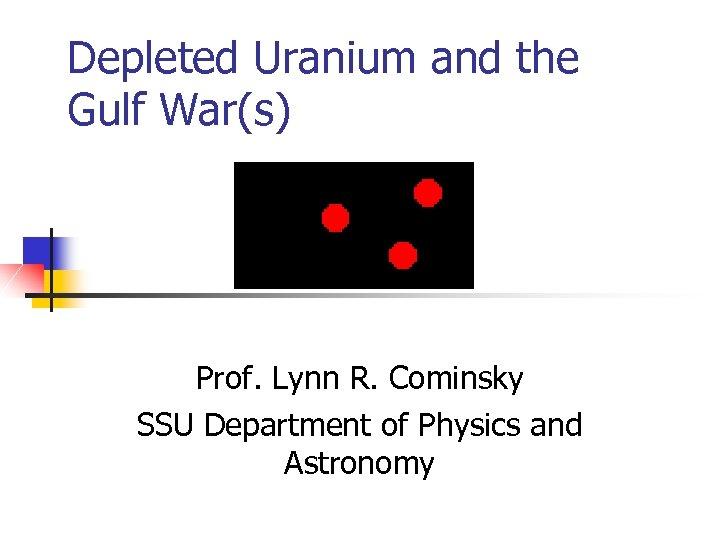 Depleted Uranium and the Gulf War(s) Prof. Lynn R. Cominsky SSU Department of Physics