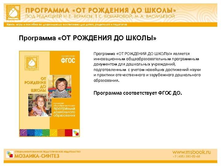 Программа «ОТ РОЖДЕНИЯ ДО ШКОЛЫ» является инновационным общеобразовательным программным документом для дошкольных учреждений, подготовленным