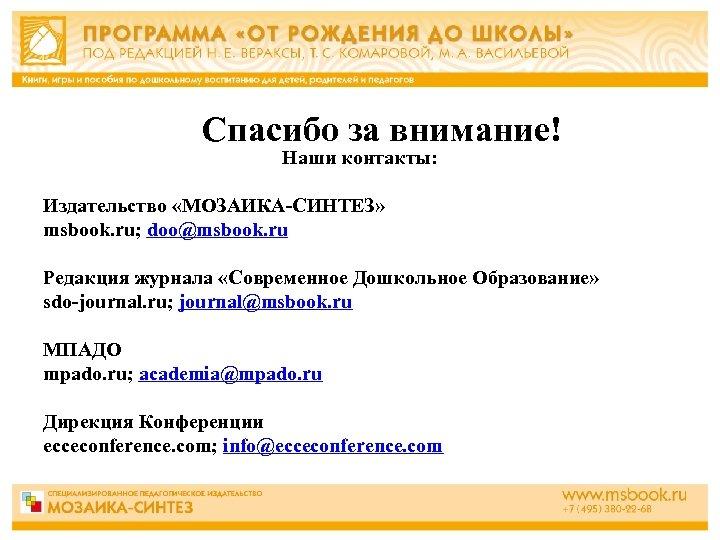 Спасибо за внимание! Наши контакты: Издательство «МОЗАИКА-СИНТЕЗ» msbook. ru; doo@msbook. ru Редакция журнала «Современное