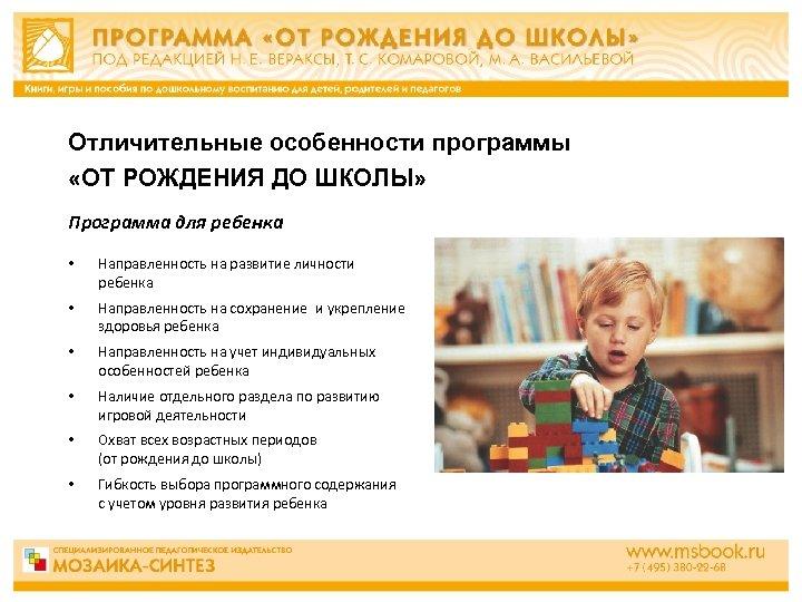 Отличительные особенности программы «ОТ РОЖДЕНИЯ ДО ШКОЛЫ» Программа для ребенка • Направленность на развитие