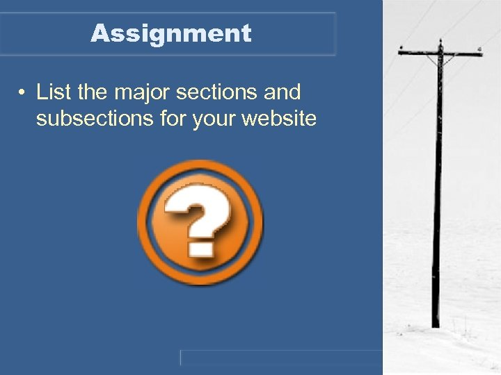 Assignment • List the major sections and subsections for your website
