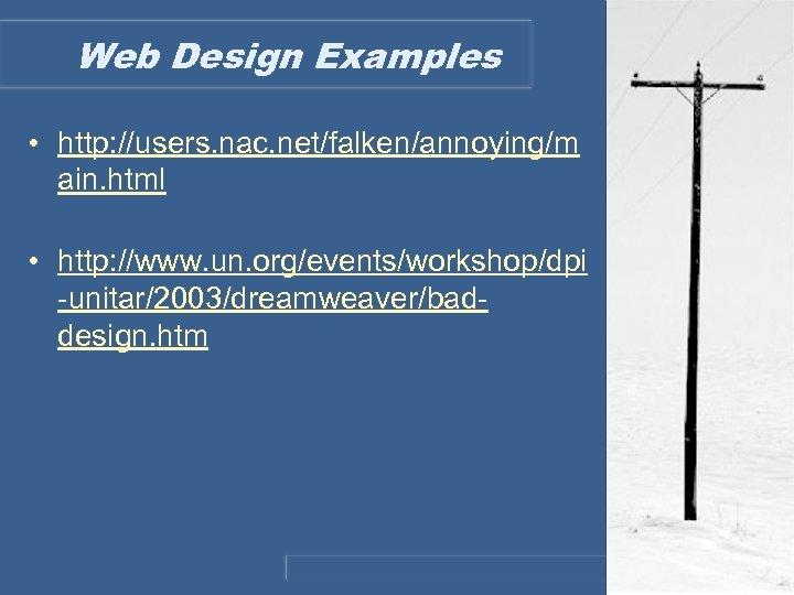 Web Design Examples • http: //users. nac. net/falken/annoying/m ain. html • http: //www. un.