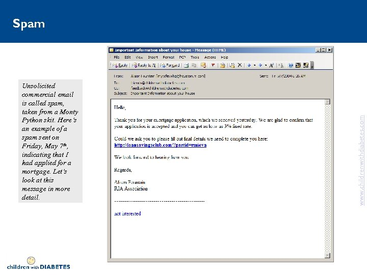 Unsolicited commercial email is called spam, taken from a Monty Python skit. Here's an