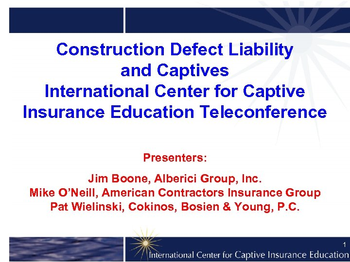 Construction Defect Liability and Captives International Center for Captive Insurance Education Teleconference Presenters: Jim