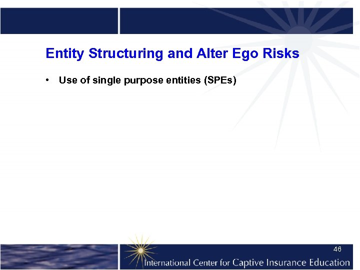 Entity Structuring and Alter Ego Risks • Use of single purpose entities (SPEs) 46