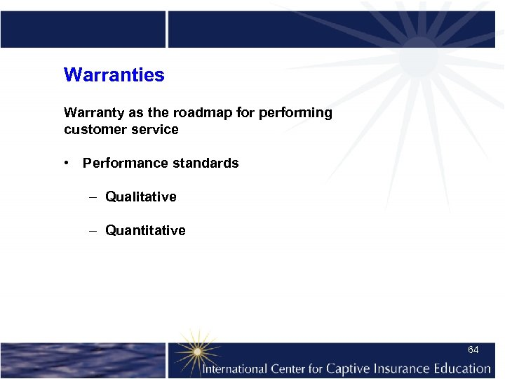 Warranties Warranty as the roadmap for performing customer service • Performance standards – Qualitative