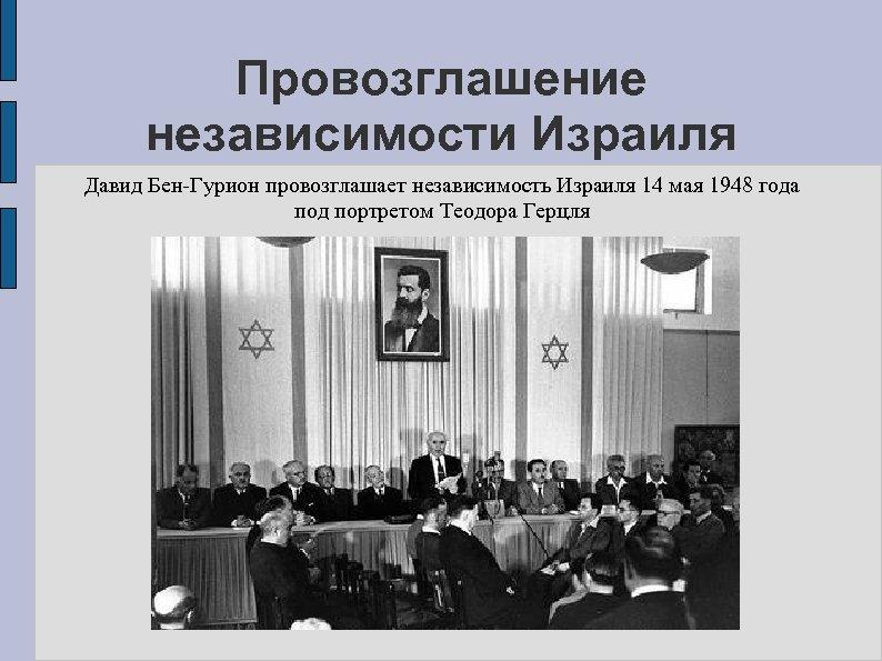 Провозглашение независимости Израиля Давид Бен-Гурион провозглашает независимость Израиля 14 мая 1948 года под портретом