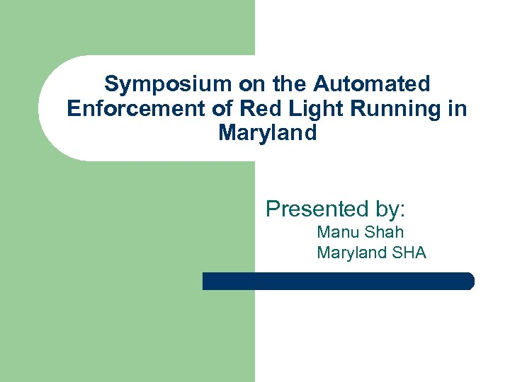 Symposium on the Automated Enforcement of Red Light Running in Maryland Presented by: Manu
