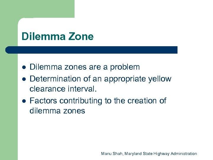 Dilemma Zone l l l Dilemma zones are a problem Determination of an appropriate