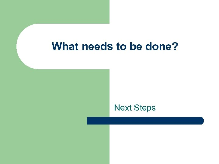 What needs to be done? Next Steps