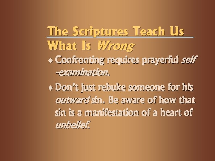 The Scriptures Teach Us What Is Wrong ¨ Confronting requires prayerful self -examination. ¨