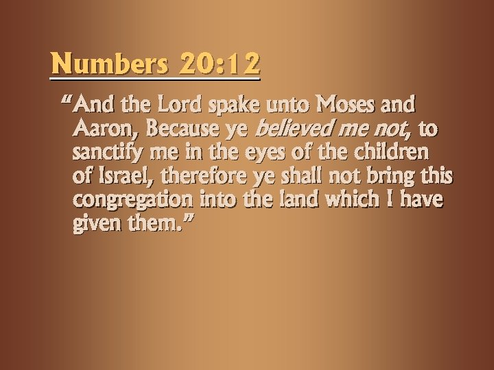 "Numbers 20: 12 ""And the Lord spake unto Moses and Aaron, Because ye believed"