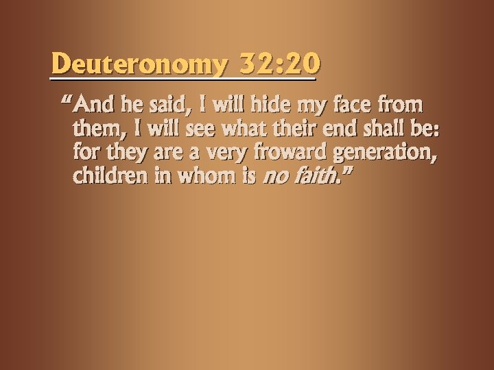"Deuteronomy 32: 20 ""And he said, I will hide my face from them, I"