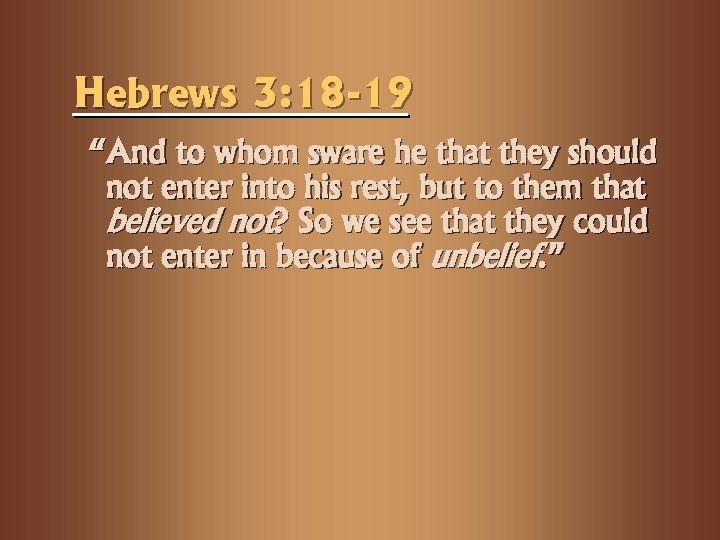 "Hebrews 3: 18 -19 ""And to whom sware he that they should not enter"