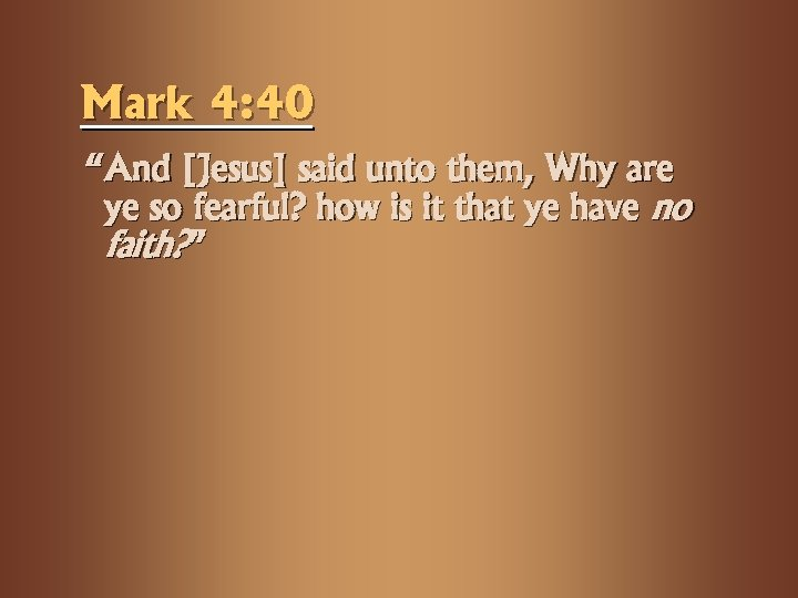 "Mark 4: 40 ""And [Jesus] said unto them, Why are ye so fearful? how"