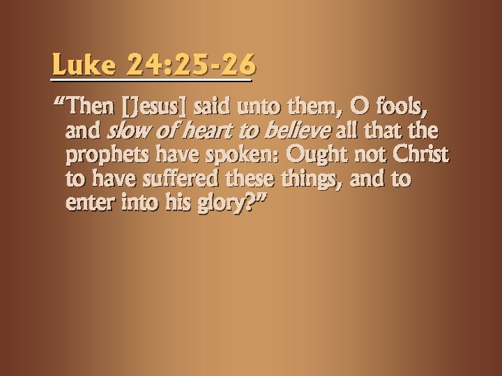"Luke 24: 25 -26 ""Then [Jesus] said unto them, O fools, and slow of"