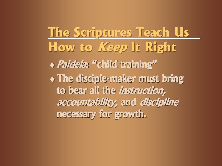 "The Scriptures Teach Us How to Keep It Right ¨ Paideia: ""child training"" ¨"