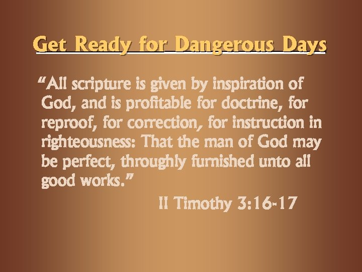 "Get Ready for Dangerous Days ""All scripture is given by inspiration of God, and"
