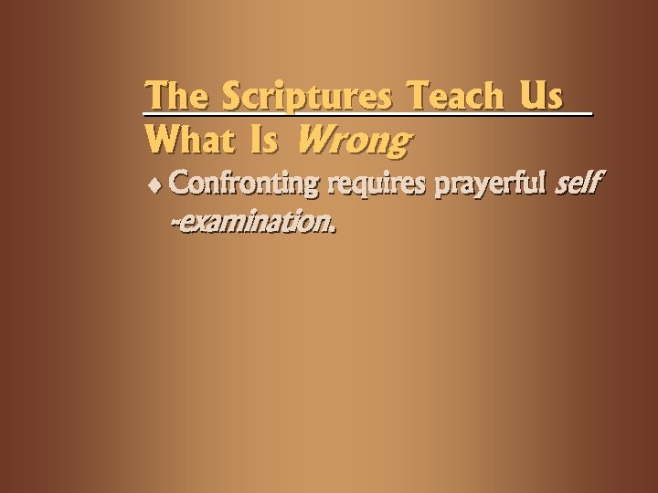 The Scriptures Teach Us What Is Wrong ¨ Confronting requires prayerful self -examination.