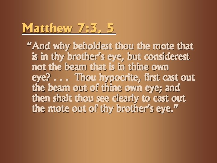 "Matthew 7: 3, 5 ""And why beholdest thou the mote that is in thy"