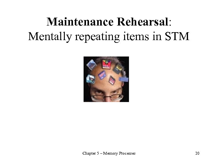 Maintenance Rehearsal: Mentally repeating items in STM Chapter 5 – Memory Processes 20