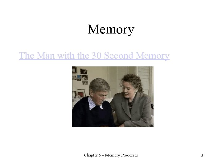 Memory The Man with the 30 Second Memory Chapter 5 – Memory Processes 3