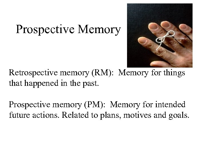 Prospective Memory Retrospective memory (RM): Memory for things that happened in the past. Prospective