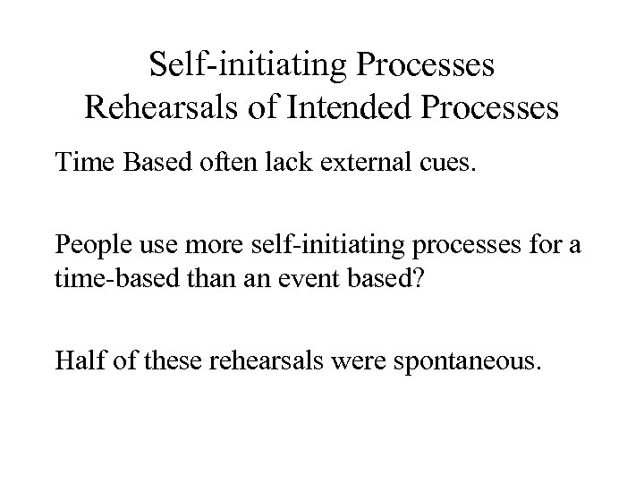 Self-initiating Processes Rehearsals of Intended Processes Time Based often lack external cues. People use