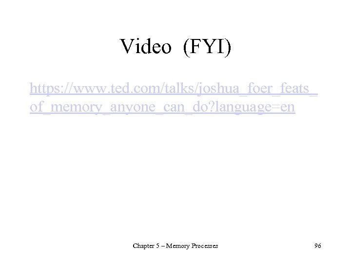 Video (FYI) https: //www. ted. com/talks/joshua_foer_feats_ of_memory_anyone_can_do? language=en Chapter 5 – Memory Processes 96