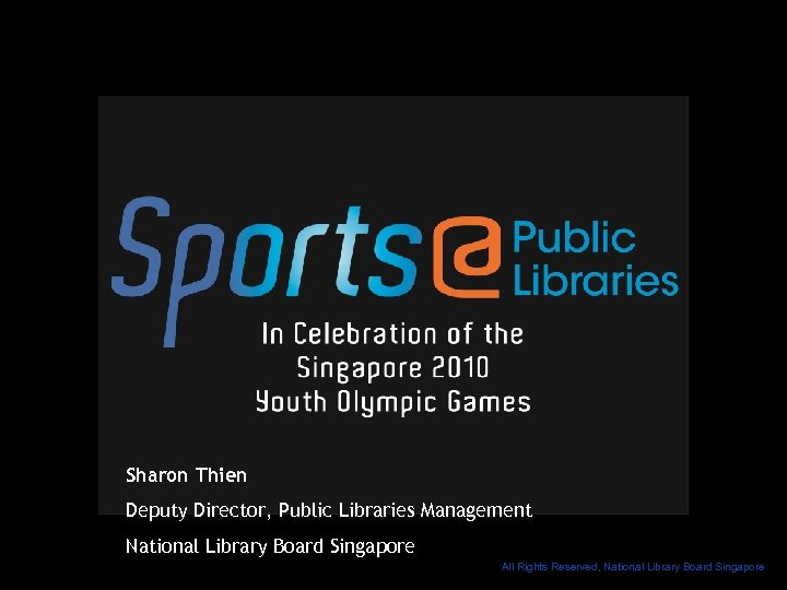 Sharon Thien Deputy Director, Public Libraries Management National Library Board Singapore All Rights Reserved,