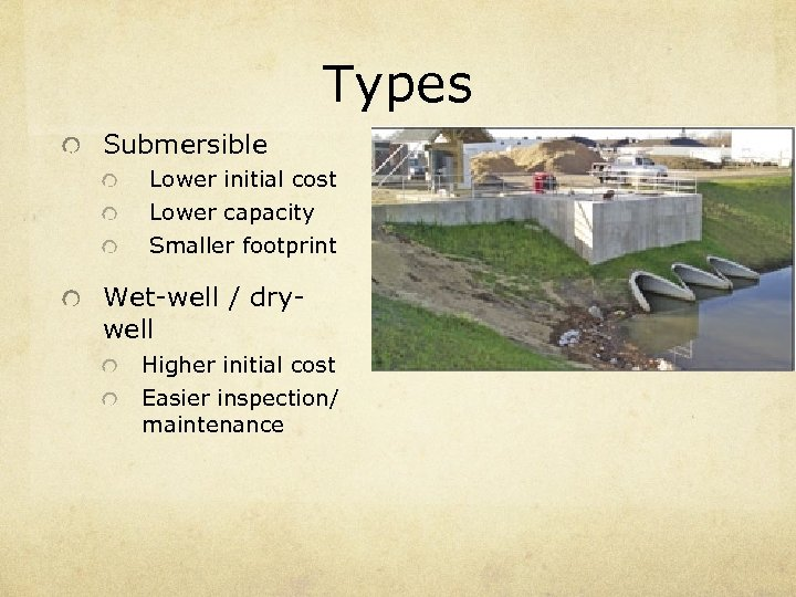 Types Submersible Lower initial cost Lower capacity Smaller footprint Wet-well / drywell Higher initial