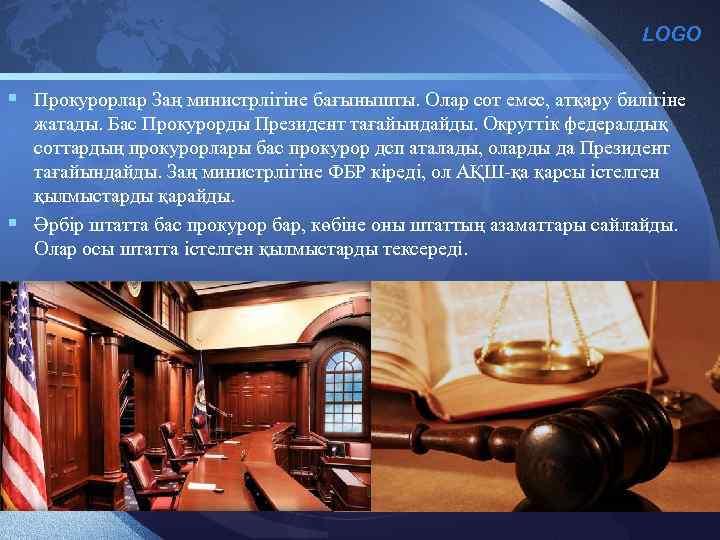 LOGO § Прокурорлар Заң министрлігіне бағынышты. Олар сот емес, атқару билігіне жатады. Бас Прокурорды